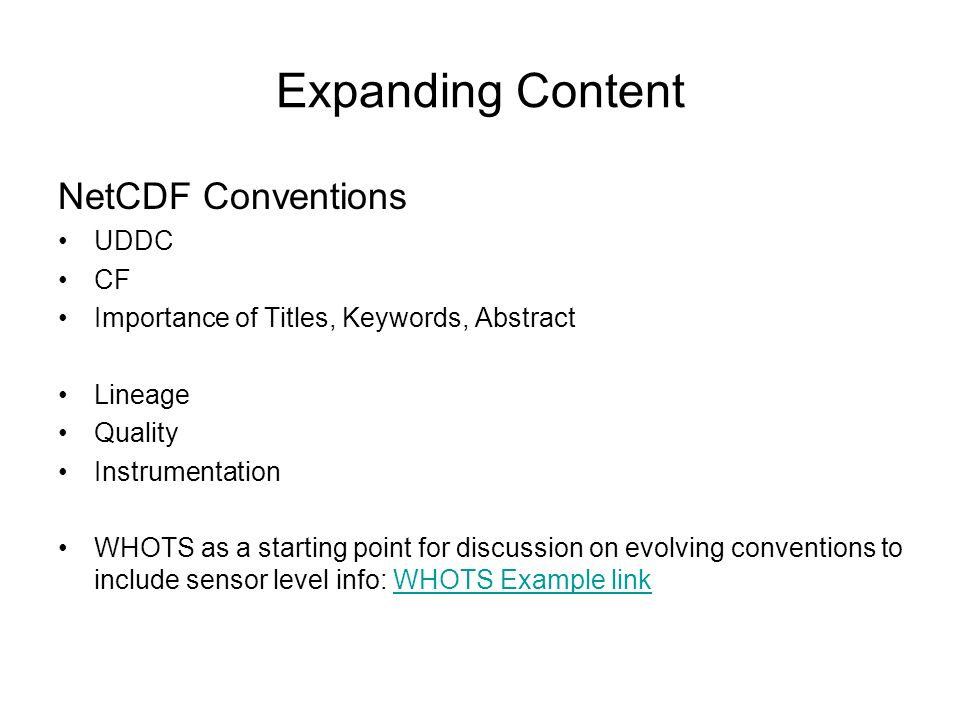 Expanding Content NetCDF Conventions UDDC CF Importance of Titles, Keywords, Abstract Lineage Quality Instrumentation WHOTS as a starting point for discussion on evolving conventions to include sensor level info: WHOTS Example linkWHOTS Example link