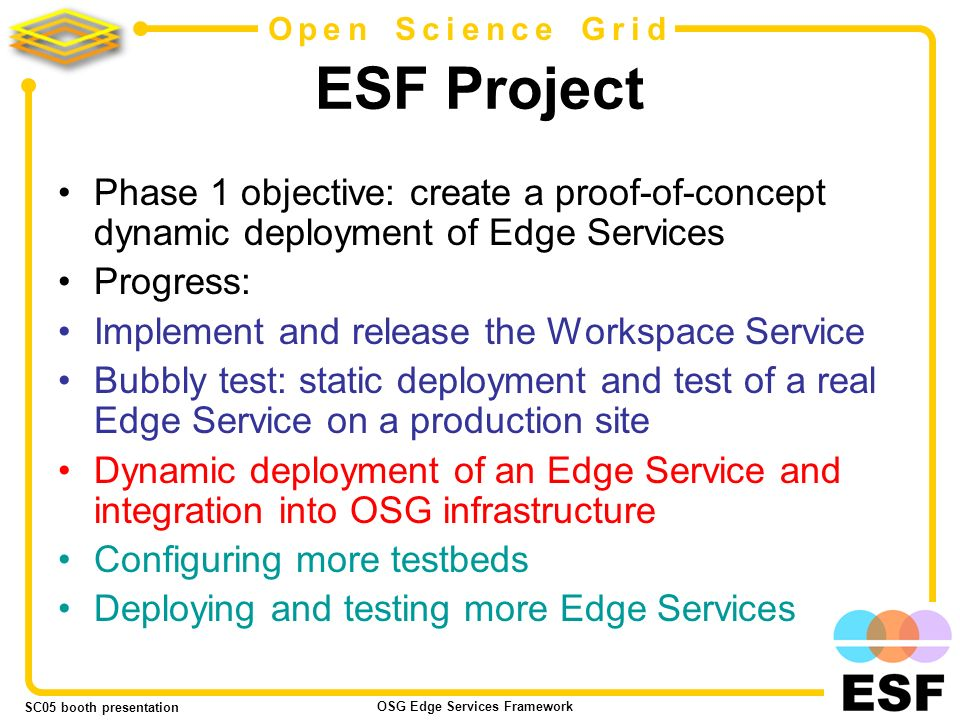 SC05 booth presentation OSG Edge Services Framework 18 Open Science Grid ESF Project Phase 1 objective: create a proof-of-concept dynamic deployment of Edge Services Progress: Implement and release the Workspace Service Bubbly test: static deployment and test of a real Edge Service on a production site Dynamic deployment of an Edge Service and integration into OSG infrastructure Configuring more testbeds Deploying and testing more Edge Services