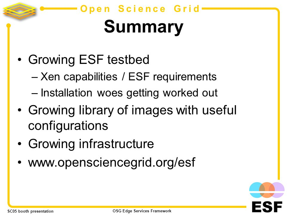 SC05 booth presentation OSG Edge Services Framework 20 Open Science Grid Summary Growing ESF testbed –Xen capabilities / ESF requirements –Installation woes getting worked out Growing library of images with useful configurations Growing infrastructure
