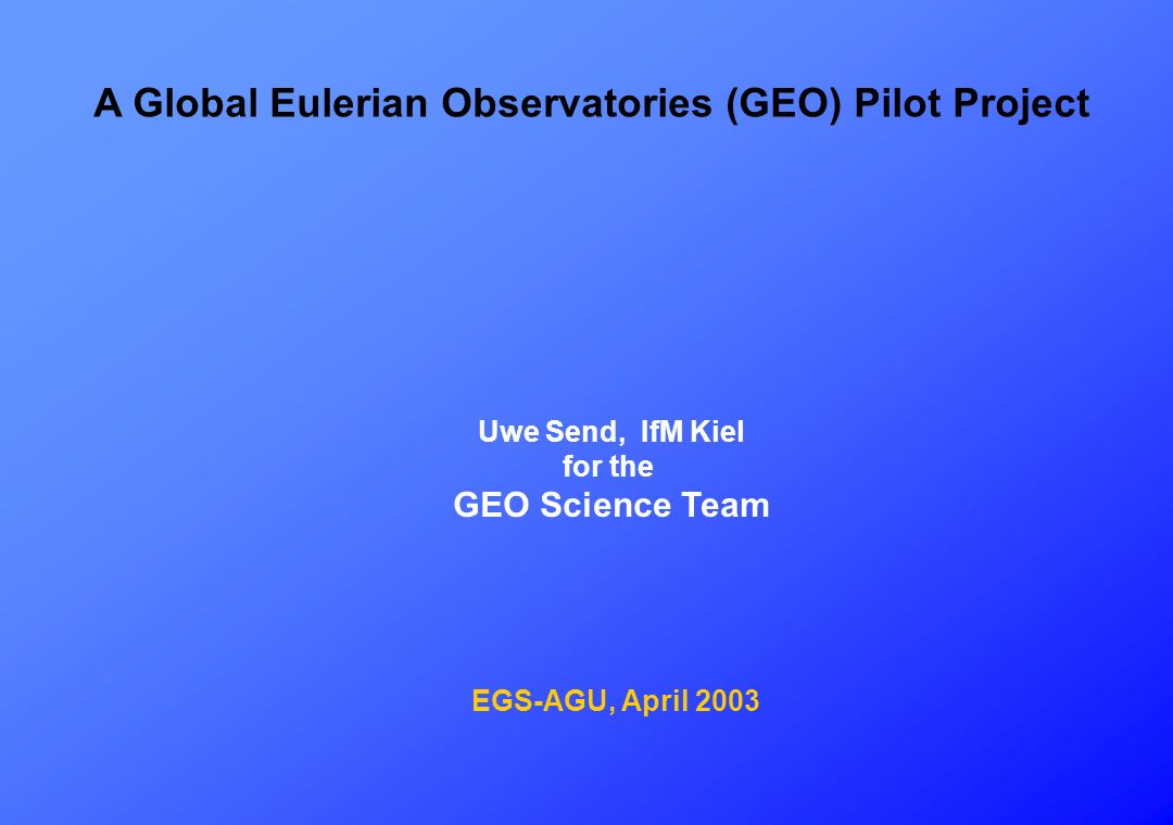 A Global Eulerian Observatories (GEO) Pilot Project Uwe Send, IfM Kiel for the GEO Science Team EGS-AGU, April 2003