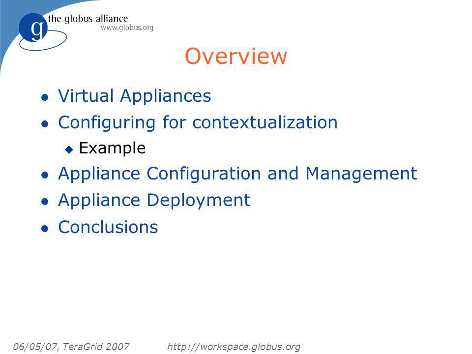 06/05/07, TeraGrid 2007http://workspace.globus.org Overview l Virtual Appliances l Configuring for contextualization u Example l Appliance Configuration and Management l Appliance Deployment l Conclusions