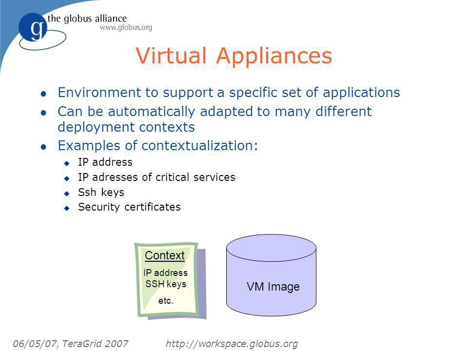 06/05/07, TeraGrid 2007http://workspace.globus.org Virtual Appliances l Environment to support a specific set of applications l Can be automatically adapted to many different deployment contexts l Examples of contextualization: u IP address u IP adresses of critical services u Ssh keys u Security certificates VM Image Context IP address SSH keys etc.