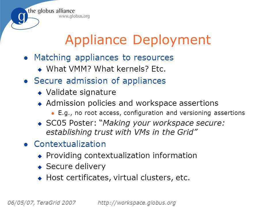 06/05/07, TeraGrid 2007http://workspace.globus.org Appliance Deployment l Matching appliances to resources u What VMM? What kernels? Etc. l Secure adm