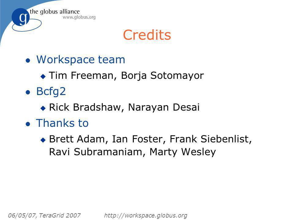 06/05/07, TeraGrid 2007http://workspace.globus.org Credits l Workspace team u Tim Freeman, Borja Sotomayor l Bcfg2 u Rick Bradshaw, Narayan Desai l Th