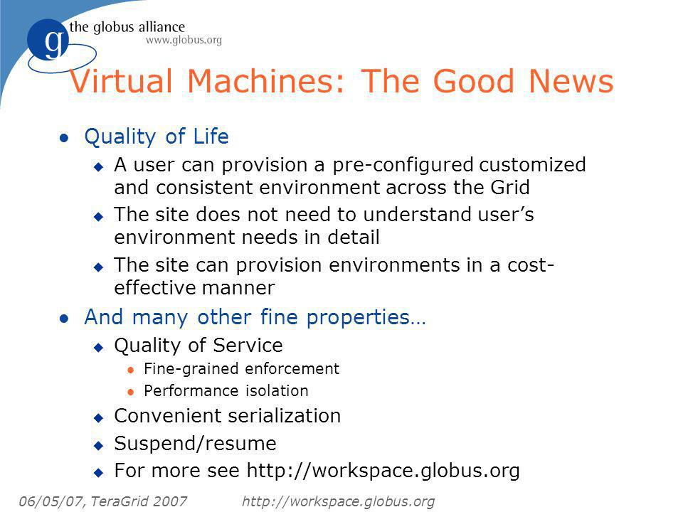 06/05/07, TeraGrid 2007http://workspace.globus.org Virtual Machines: The Good News l Quality of Life u A user can provision a pre-configured customized and consistent environment across the Grid u The site does not need to understand users environment needs in detail u The site can provision environments in a cost- effective manner l And many other fine properties… u Quality of Service l Fine-grained enforcement l Performance isolation u Convenient serialization u Suspend/resume u For more see http://workspace.globus.org