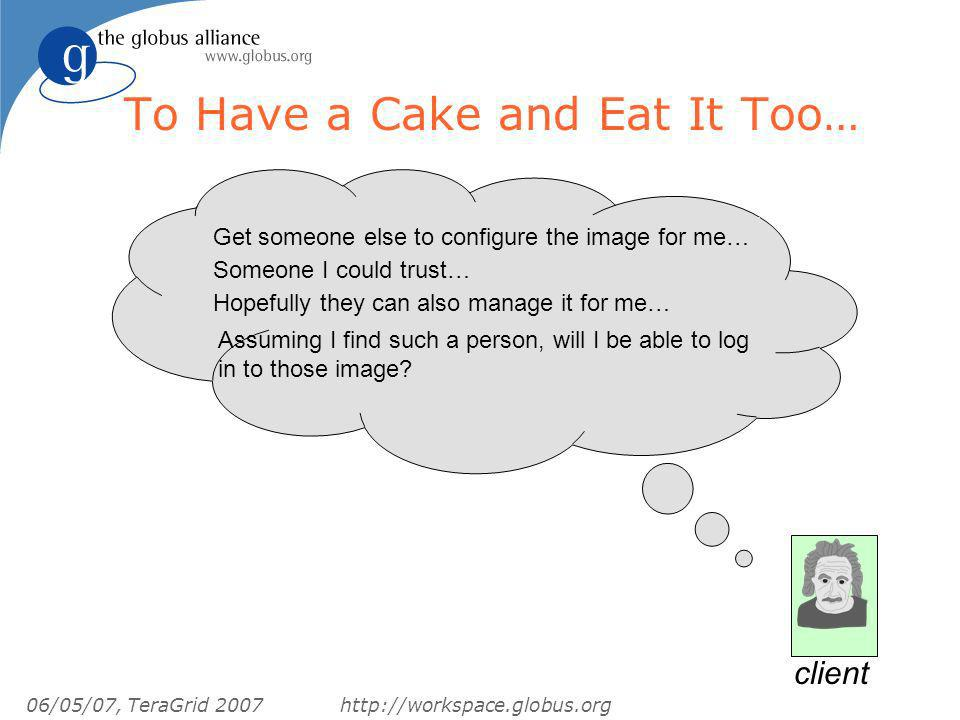 06/05/07, TeraGrid 2007http://workspace.globus.org To Have a Cake and Eat It Too… Get someone else to configure the image for me… Someone I could trust… Hopefully they can also manage it for me… Assuming I find such a person, will I be able to log in to those image.