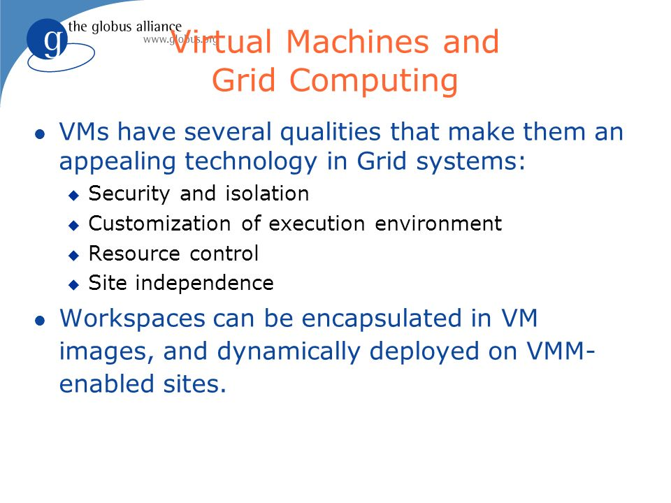 Virtual Machines and Grid Computing VMs have several qualities that make them an appealing technology in Grid systems: Security and isolation Customization of execution environment Resource control Site independence Workspaces can be encapsulated in VM images, and dynamically deployed on VMM- enabled sites.