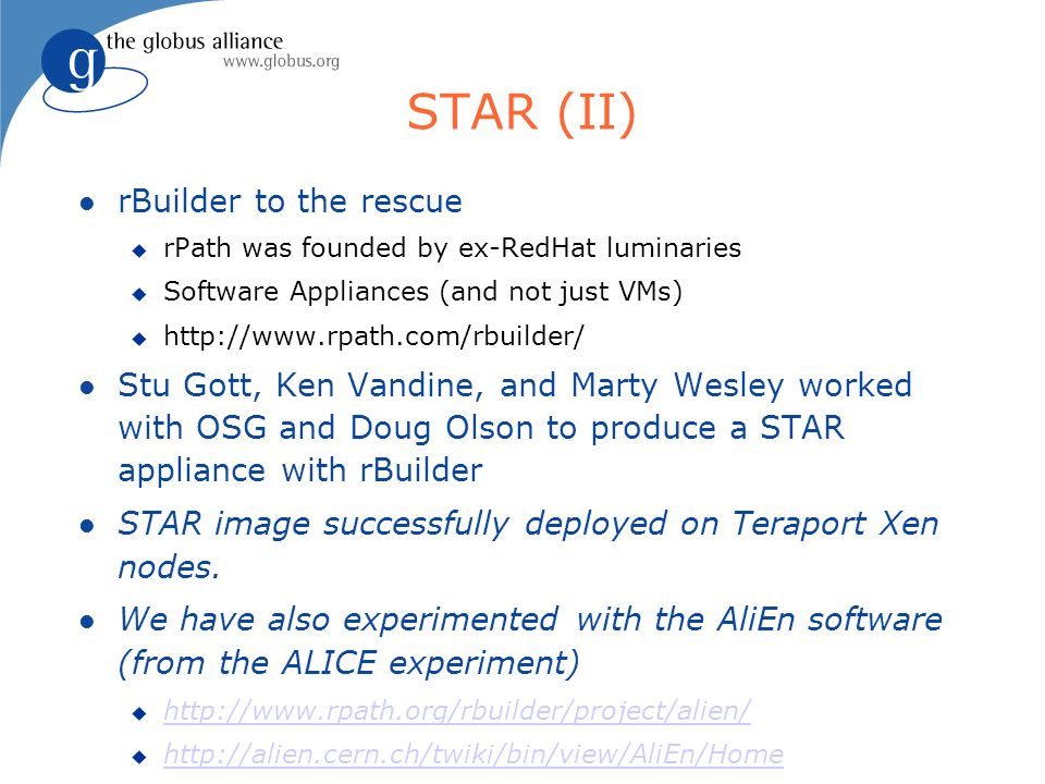 STAR (II) rBuilder to the rescue rPath was founded by ex-RedHat luminaries Software Appliances (and not just VMs) http://www.rpath.com/rbuilder/ Stu Gott, Ken Vandine, and Marty Wesley worked with OSG and Doug Olson to produce a STAR appliance with rBuilder STAR image successfully deployed on Teraport Xen nodes.