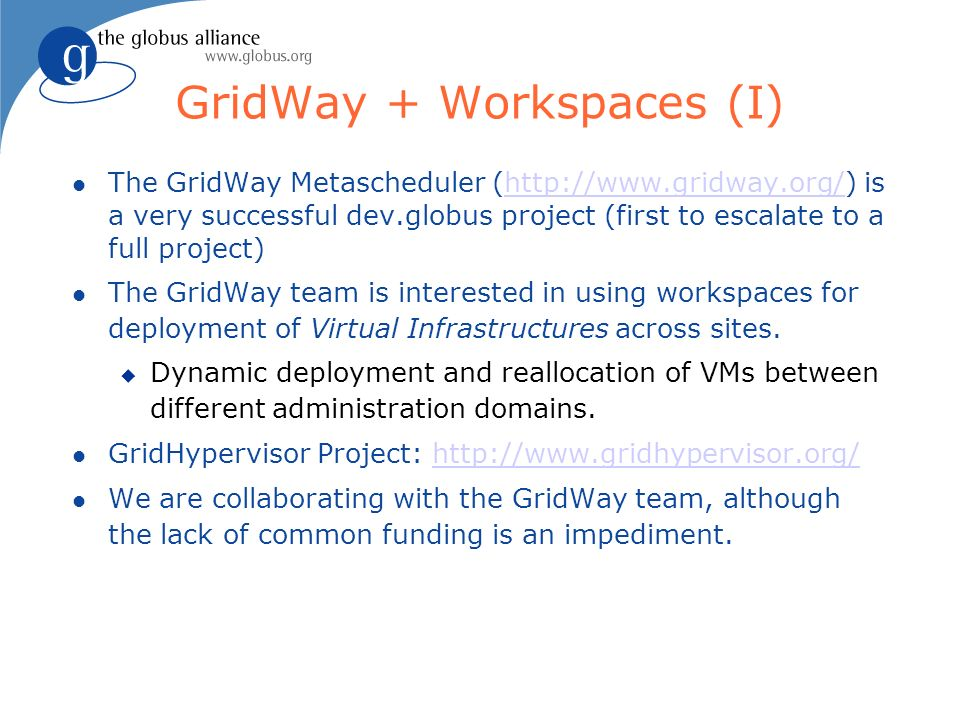 GridWay + Workspaces (I) The GridWay Metascheduler (http://www.gridway.org/) is a very successful dev.globus project (first to escalate to a full project) http://www.gridway.org/ The GridWay team is interested in using workspaces for deployment of Virtual Infrastructures across sites.
