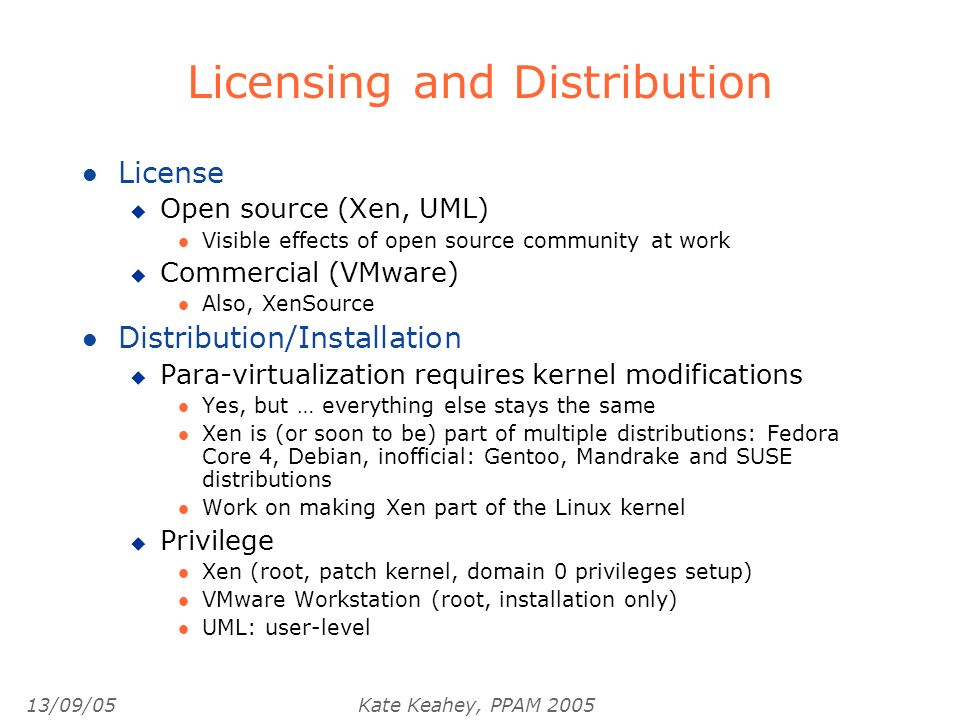13/09/05Kate Keahey, PPAM 2005 Licensing and Distribution l License u Open source (Xen, UML) l Visible effects of open source community at work u Commercial (VMware) l Also, XenSource l Distribution/Installation u Para-virtualization requires kernel modifications l Yes, but … everything else stays the same l Xen is (or soon to be) part of multiple distributions: Fedora Core 4, Debian, inofficial: Gentoo, Mandrake and SUSE distributions l Work on making Xen part of the Linux kernel u Privilege l Xen (root, patch kernel, domain 0 privileges setup) l VMware Workstation (root, installation only) l UML: user-level