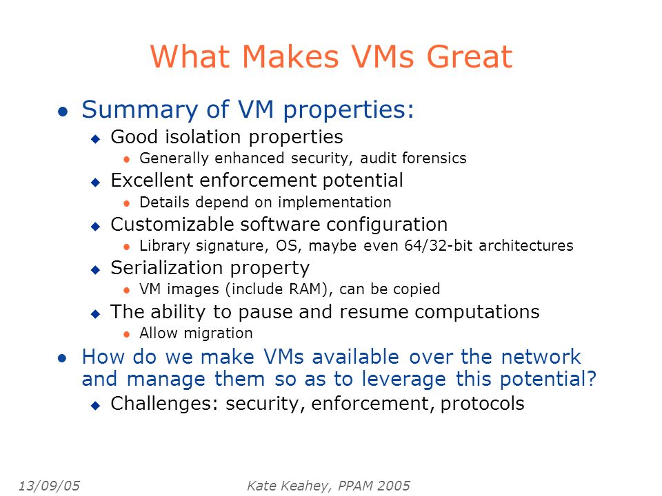 13/09/05Kate Keahey, PPAM 2005 What Makes VMs Great l Summary of VM properties: u Good isolation properties l Generally enhanced security, audit forensics u Excellent enforcement potential l Details depend on implementation u Customizable software configuration l Library signature, OS, maybe even 64/32-bit architectures u Serialization property l VM images (include RAM), can be copied u The ability to pause and resume computations l Allow migration l How do we make VMs available over the network and manage them so as to leverage this potential.