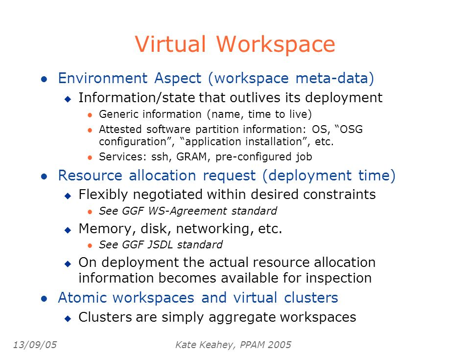 13/09/05Kate Keahey, PPAM 2005 Virtual Workspace l Environment Aspect (workspace meta-data) u Information/state that outlives its deployment l Generic information (name, time to live) l Attested software partition information: OS, OSG configuration, application installation, etc.