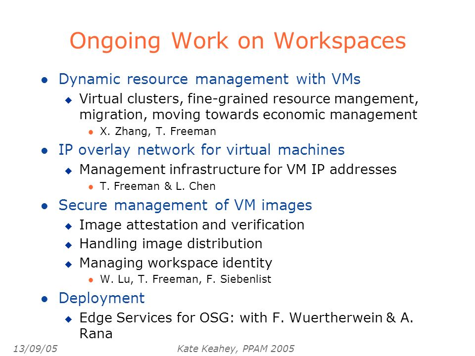 13/09/05Kate Keahey, PPAM 2005 Ongoing Work on Workspaces l Dynamic resource management with VMs u Virtual clusters, fine-grained resource mangement, migration, moving towards economic management l X.