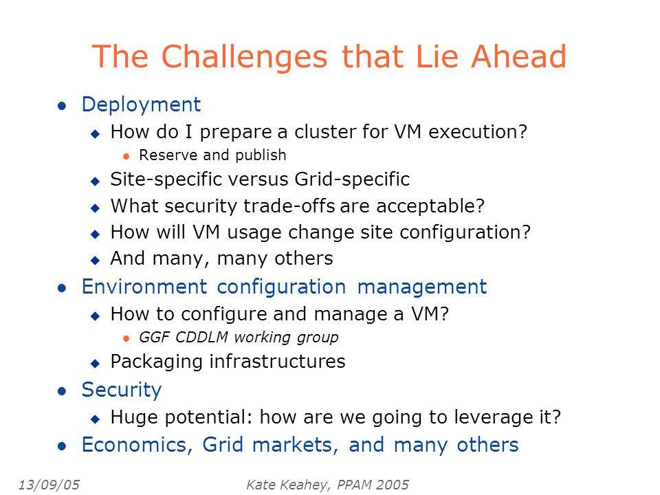 13/09/05Kate Keahey, PPAM 2005 The Challenges that Lie Ahead l Deployment u How do I prepare a cluster for VM execution.