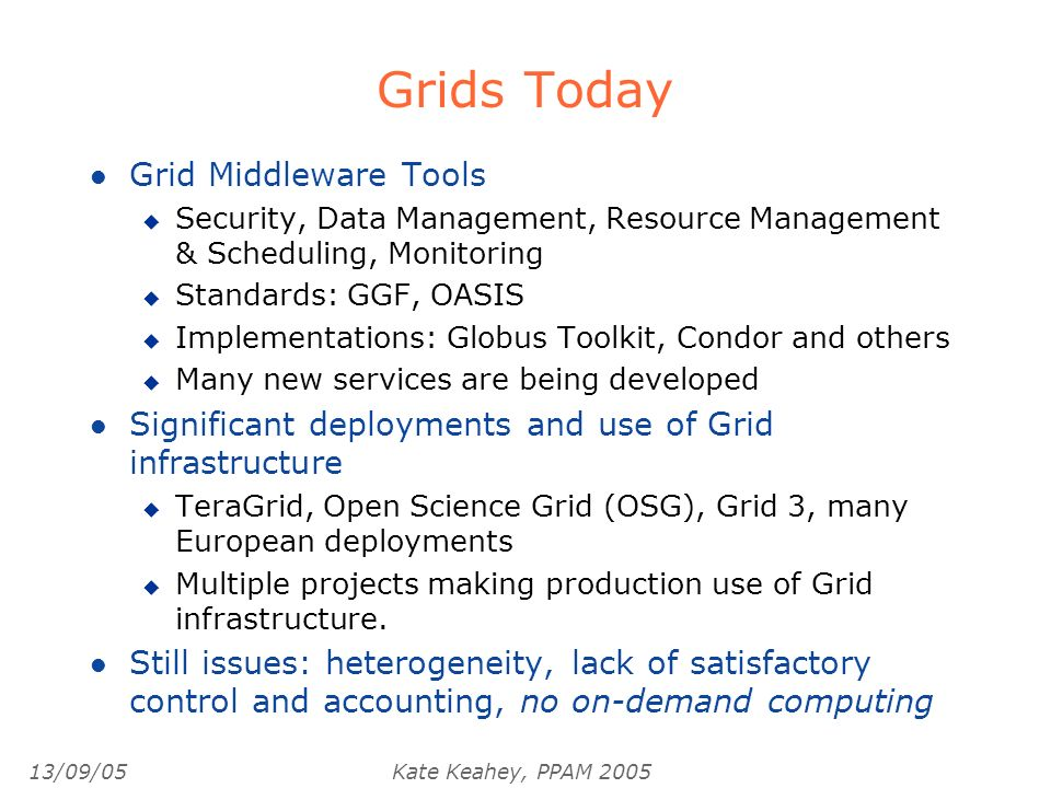 13/09/05Kate Keahey, PPAM 2005 Grids Today l Grid Middleware Tools u Security, Data Management, Resource Management & Scheduling, Monitoring u Standards: GGF, OASIS u Implementations: Globus Toolkit, Condor and others u Many new services are being developed l Significant deployments and use of Grid infrastructure u TeraGrid, Open Science Grid (OSG), Grid 3, many European deployments u Multiple projects making production use of Grid infrastructure.