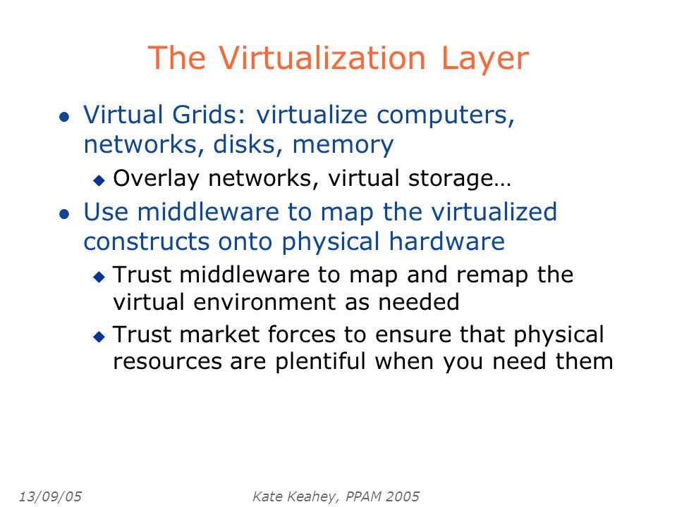 13/09/05Kate Keahey, PPAM 2005 The Virtualization Layer l Virtual Grids: virtualize computers, networks, disks, memory u Overlay networks, virtual storage… l Use middleware to map the virtualized constructs onto physical hardware u Trust middleware to map and remap the virtual environment as needed u Trust market forces to ensure that physical resources are plentiful when you need them
