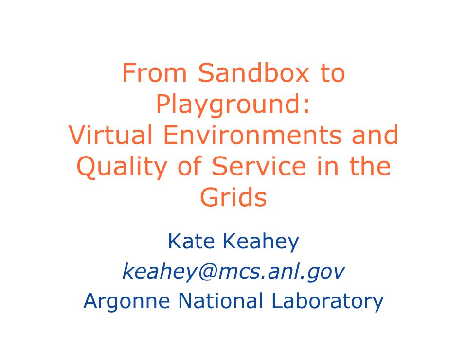 From Sandbox to Playground: Virtual Environments and Quality of Service in the Grids Kate Keahey Argonne National Laboratory