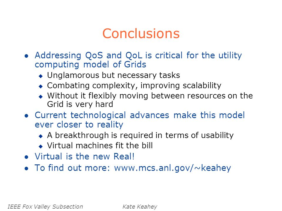 IEEE Fox Valley SubsectionKate Keahey Conclusions l Addressing QoS and QoL is critical for the utility computing model of Grids u Unglamorous but necessary tasks u Combating complexity, improving scalability u Without it flexibly moving between resources on the Grid is very hard l Current technological advances make this model ever closer to reality u A breakthrough is required in terms of usability u Virtual machines fit the bill l Virtual is the new Real.