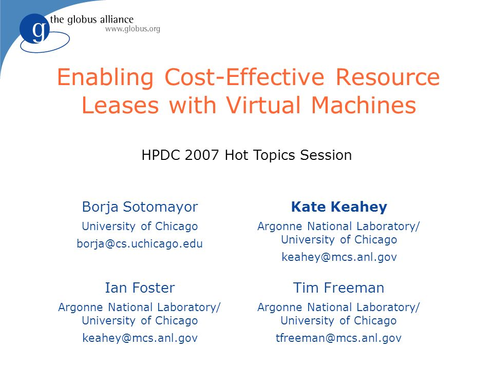 Enabling Cost-Effective Resource Leases with Virtual Machines Borja Sotomayor University of Chicago borja@cs.uchicago.edu Ian Foster Argonne National Laboratory/ University of Chicago keahey@mcs.anl.gov Tim Freeman Argonne National Laboratory/ University of Chicago tfreeman@mcs.anl.gov Kate Keahey Argonne National Laboratory/ University of Chicago keahey@mcs.anl.gov HPDC 2007 Hot Topics Session