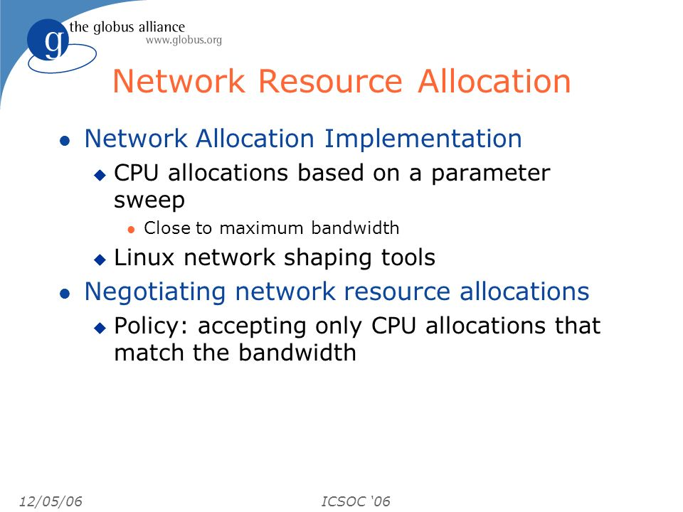 12/05/06ICSOC 06 Network Resource Allocation l Network Allocation Implementation u CPU allocations based on a parameter sweep l Close to maximum bandwidth u Linux network shaping tools l Negotiating network resource allocations u Policy: accepting only CPU allocations that match the bandwidth