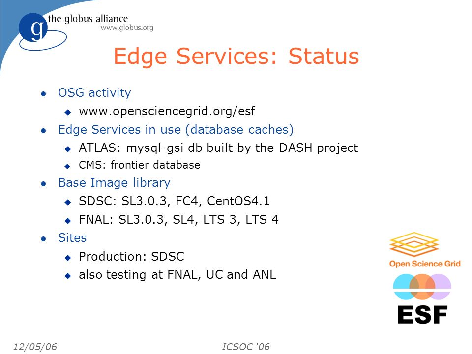 12/05/06ICSOC 06 Edge Services: Status l OSG activity u www.opensciencegrid.org/esf l Edge Services in use (database caches) u ATLAS: mysql-gsi db built by the DASH project u CMS: frontier database l Base Image library u SDSC: SL3.0.3, FC4, CentOS4.1 u FNAL: SL3.0.3, SL4, LTS 3, LTS 4 l Sites u Production: SDSC u also testing at FNAL, UC and ANL