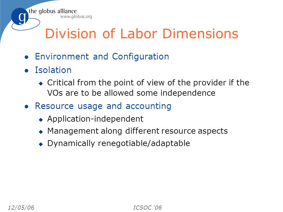 12/05/06ICSOC 06 Division of Labor Dimensions l Environment and Configuration l Isolation u Critical from the point of view of the provider if the VOs