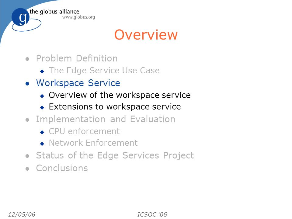 12/05/06ICSOC 06 Overview l Problem Definition u The Edge Service Use Case l Workspace Service u Overview of the workspace service u Extensions to wor