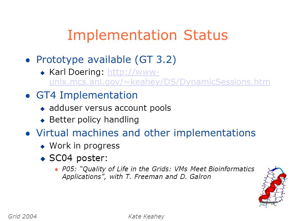 Grid 2004Kate Keahey Implementation Status l Prototype available (GT 3.2) u Karl Doering: http://www- unix.mcs.anl.gov/~keahey/DS/DynamicSessions.htmhttp://www- unix.mcs.anl.gov/~keahey/DS/DynamicSessions.htm l GT4 Implementation u adduser versus account pools u Better policy handling l Virtual machines and other implementations u Work in progress u SC04 poster: l P05: Quality of Life in the Grids: VMs Meet Bioinformatics Applications, with T.