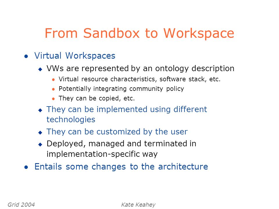 Grid 2004Kate Keahey From Sandbox to Workspace l Virtual Workspaces u VWs are represented by an ontology description l Virtual resource characteristics, software stack, etc.