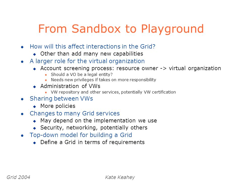 Grid 2004Kate Keahey From Sandbox to Playground l How will this affect interactions in the Grid.