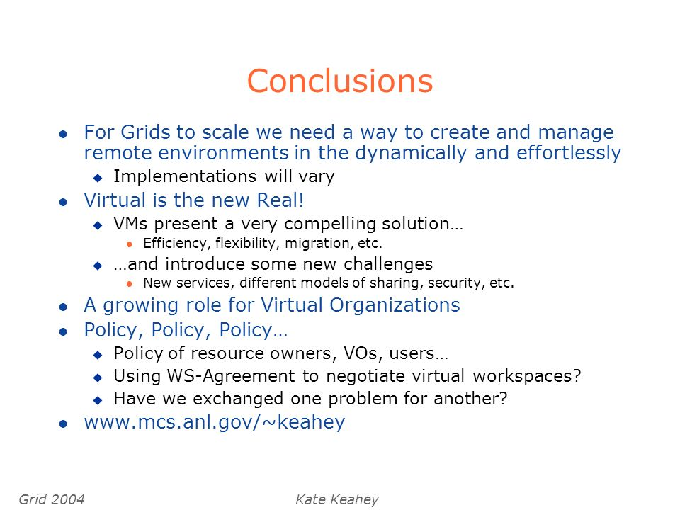 Grid 2004Kate Keahey Conclusions l For Grids to scale we need a way to create and manage remote environments in the dynamically and effortlessly u Implementations will vary l Virtual is the new Real.