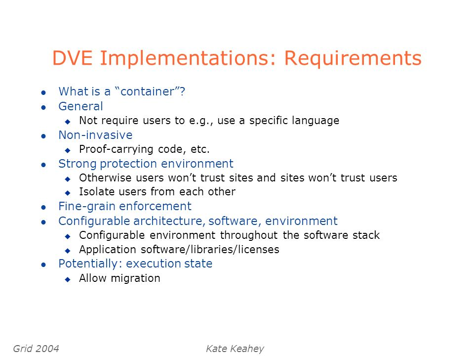 Grid 2004Kate Keahey DVE Implementations: Requirements l What is a container.