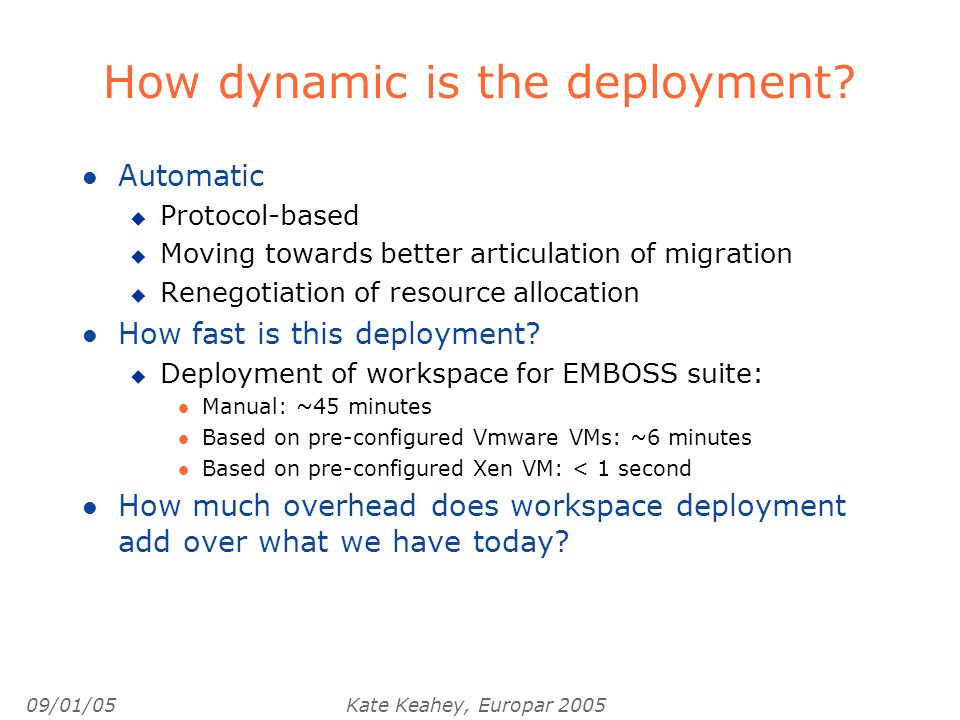 09/01/05Kate Keahey, Europar 2005 How dynamic is the deployment? l Automatic u Protocol-based u Moving towards better articulation of migration u Rene