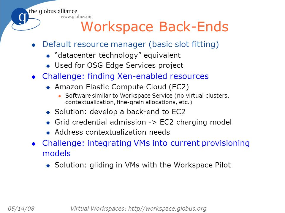 05/14/08 Virtual Workspaces: http//workspace.globus.org Workspace Back-Ends l Default resource manager (basic slot fitting) u datacenter technology equivalent u Used for OSG Edge Services project l Challenge: finding Xen-enabled resources u Amazon Elastic Compute Cloud (EC2) l Software similar to Workspace Service (no virtual clusters, contextualization, fine-grain allocations, etc.) u Solution: develop a back-end to EC2 u Grid credential admission -> EC2 charging model u Address contextualization needs l Challenge: integrating VMs into current provisioning models u Solution: gliding in VMs with the Workspace Pilot