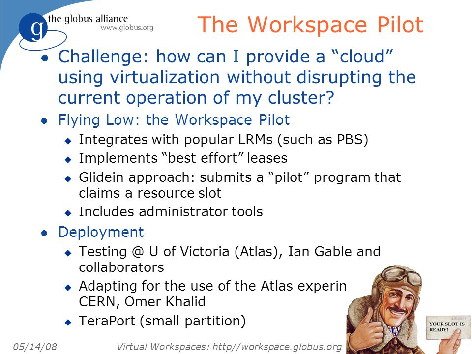 05/14/08 Virtual Workspaces: http//workspace.globus.org The Workspace Pilot l Challenge: how can I provide a cloud using virtualization without disrupting the current operation of my cluster.