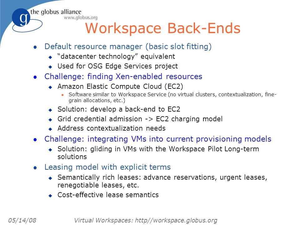05/14/08 Virtual Workspaces: http//workspace.globus.org Workspace Back-Ends l Default resource manager (basic slot fitting) u datacenter technology equivalent u Used for OSG Edge Services project l Challenge: finding Xen-enabled resources u Amazon Elastic Compute Cloud (EC2) l Software similar to Workspace Service (no virtual clusters, contextualization, fine- grain allocations, etc.) u Solution: develop a back-end to EC2 u Grid credential admission -> EC2 charging model u Address contextualization needs l Challenge: integrating VMs into current provisioning models u Solution: gliding in VMs with the Workspace Pilot Long-term solutions l Leasing model with explicit terms u Semantically rich leases: advance reservations, urgent leases, renegotiable leases, etc.