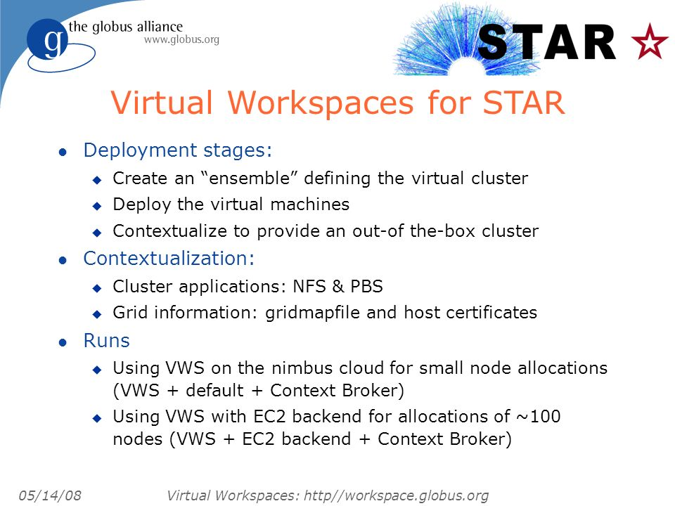 05/14/08 Virtual Workspaces: http//workspace.globus.org l Deployment stages: u Create an ensemble defining the virtual cluster u Deploy the virtual machines u Contextualize to provide an out-of the-box cluster l Contextualization: u Cluster applications: NFS & PBS u Grid information: gridmapfile and host certificates l Runs u Using VWS on the nimbus cloud for small node allocations (VWS + default + Context Broker) u Using VWS with EC2 backend for allocations of ~100 nodes (VWS + EC2 backend + Context Broker) Virtual Workspaces for STAR