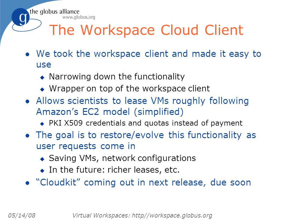 05/14/08 Virtual Workspaces: http//workspace.globus.org The Workspace Cloud Client l We took the workspace client and made it easy to use u Narrowing down the functionality u Wrapper on top of the workspace client l Allows scientists to lease VMs roughly following Amazons EC2 model (simplified) u PKI X509 credentials and quotas instead of payment l The goal is to restore/evolve this functionality as user requests come in u Saving VMs, network configurations u In the future: richer leases, etc.