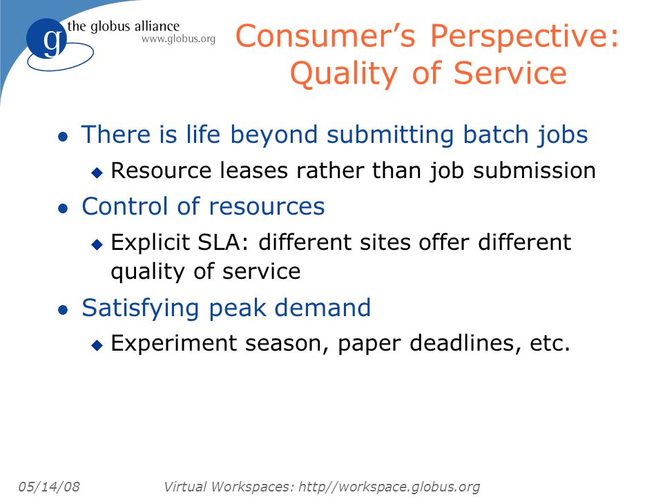 05/14/08 Virtual Workspaces: http//workspace.globus.org Consumers Perspective: Quality of Service l There is life beyond submitting batch jobs u Resource leases rather than job submission l Control of resources u Explicit SLA: different sites offer different quality of service l Satisfying peak demand u Experiment season, paper deadlines, etc.