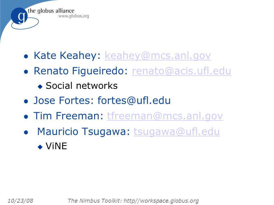 10/23/08 The Nimbus Toolkit: http//workspace.globus.org l Kate Keahey: keahey@mcs.anl.govkeahey@mcs.anl.gov l Renato Figueiredo: renato@acis.ufl.edurenato@acis.ufl.edu u Social networks l Jose Fortes: fortes@ufl.edu l Tim Freeman: tfreeman@mcs.anl.govtfreeman@mcs.anl.gov l Mauricio Tsugawa: tsugawa@ufl.edutsugawa@ufl.edu u ViNE