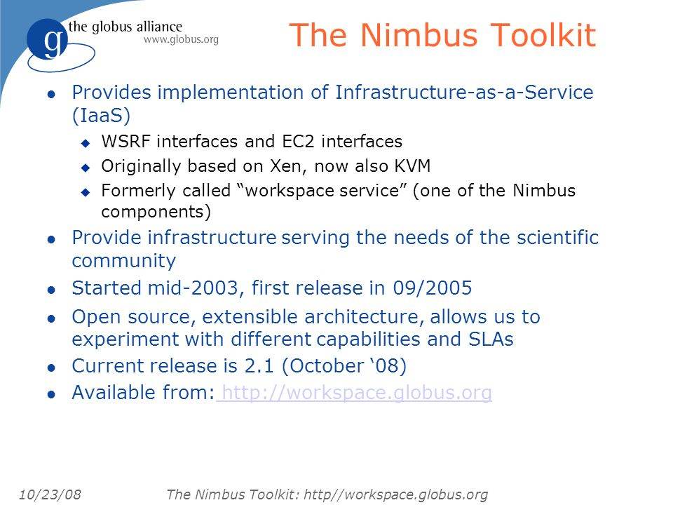10/23/08 The Nimbus Toolkit: http//workspace.globus.org The Nimbus Toolkit l Provides implementation of Infrastructure-as-a-Service (IaaS) u WSRF interfaces and EC2 interfaces u Originally based on Xen, now also KVM u Formerly called workspace service (one of the Nimbus components) l Provide infrastructure serving the needs of the scientific community l Started mid-2003, first release in 09/2005 l Open source, extensible architecture, allows us to experiment with different capabilities and SLAs l Current release is 2.1 (October 08) l Available from: http://workspace.globus.org http://workspace.globus.org