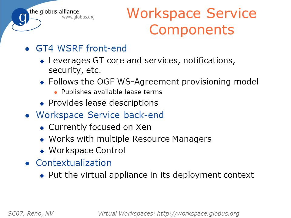 SC07, Reno, NVVirtual Workspaces: http://workspace.globus.org Workspace Service Components l GT4 WSRF front-end u Leverages GT core and services, notifications, security, etc.