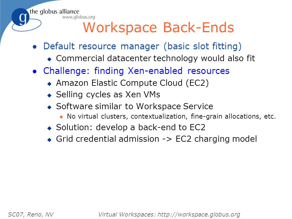 SC07, Reno, NVVirtual Workspaces: http://workspace.globus.org Workspace Back-Ends l Default resource manager (basic slot fitting) u Commercial datacenter technology would also fit l Challenge: finding Xen-enabled resources u Amazon Elastic Compute Cloud (EC2) u Selling cycles as Xen VMs u Software similar to Workspace Service l No virtual clusters, contextualization, fine-grain allocations, etc.
