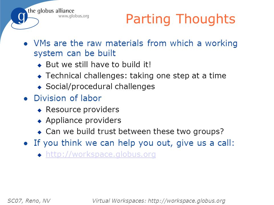 SC07, Reno, NVVirtual Workspaces: http://workspace.globus.org Parting Thoughts l VMs are the raw materials from which a working system can be built u But we still have to build it.