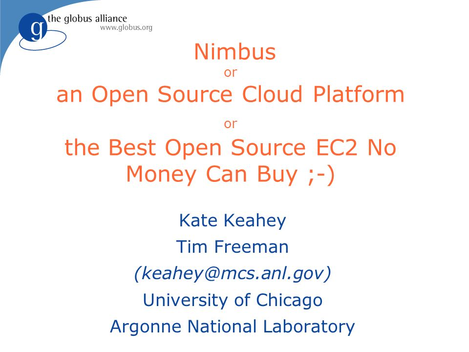 Nimbus or an Open Source Cloud Platform or the Best Open Source EC2 No Money Can Buy ;-) Kate Keahey Tim Freeman (keahey@mcs.anl.gov) University of Ch
