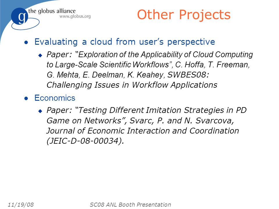 11/19/08 SC08 ANL Booth Presentation Other Projects l Evaluating a cloud from users perspective Paper: Exploration of the Applicability of Cloud Compu