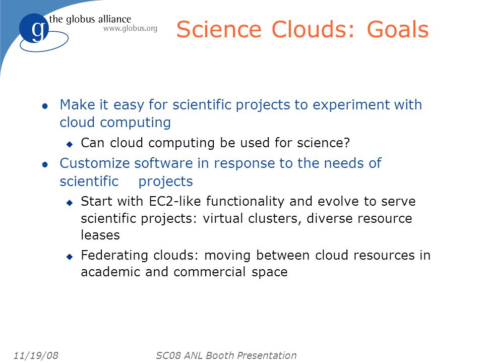 11/19/08 SC08 ANL Booth Presentation Science Clouds: Goals l Make it easy for scientific projects to experiment with cloud computing u Can cloud compu