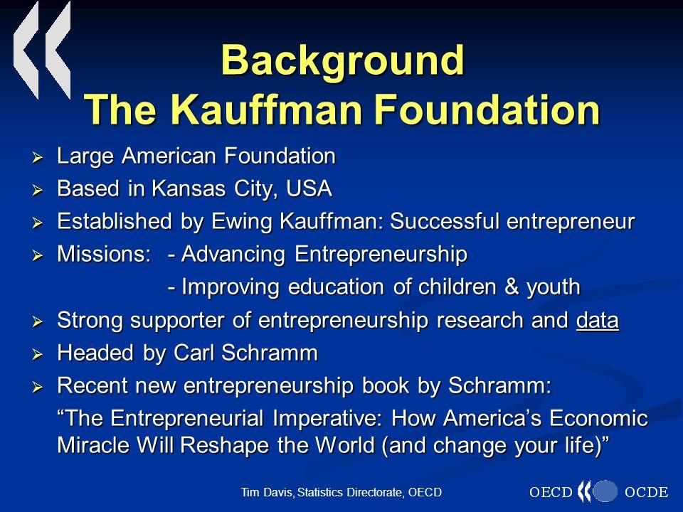 Tim Davis, Statistics Directorate, OECD Background The Kauffman Foundation Large American Foundation Large American Foundation Based in Kansas City, U