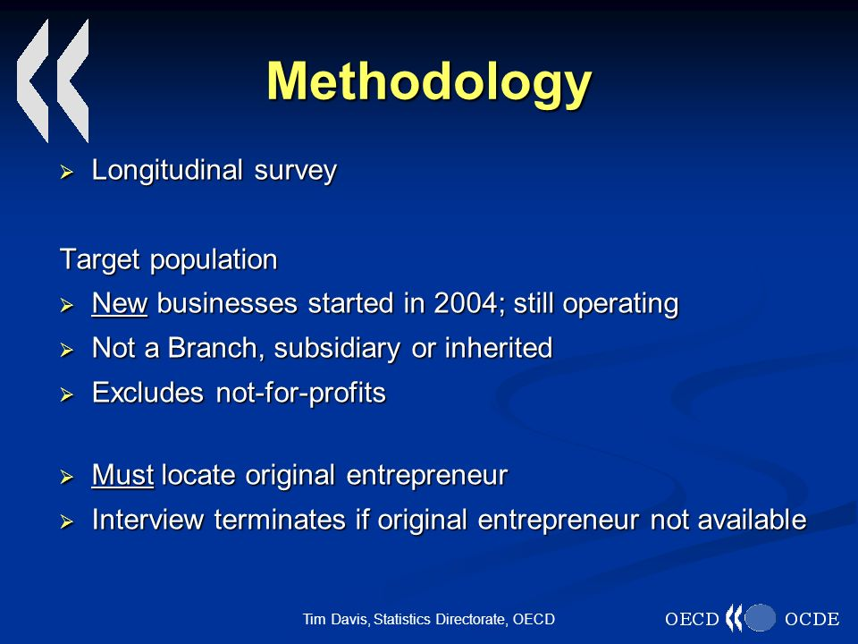 Tim Davis, Statistics Directorate, OECD Methodology Longitudinal survey Longitudinal survey Target population New businesses started in 2004; still operating New businesses started in 2004; still operating Not a Branch, subsidiary or inherited Not a Branch, subsidiary or inherited Excludes not-for-profits Excludes not-for-profits Must locate original entrepreneur Must locate original entrepreneur Interview terminates if original entrepreneur not available Interview terminates if original entrepreneur not available