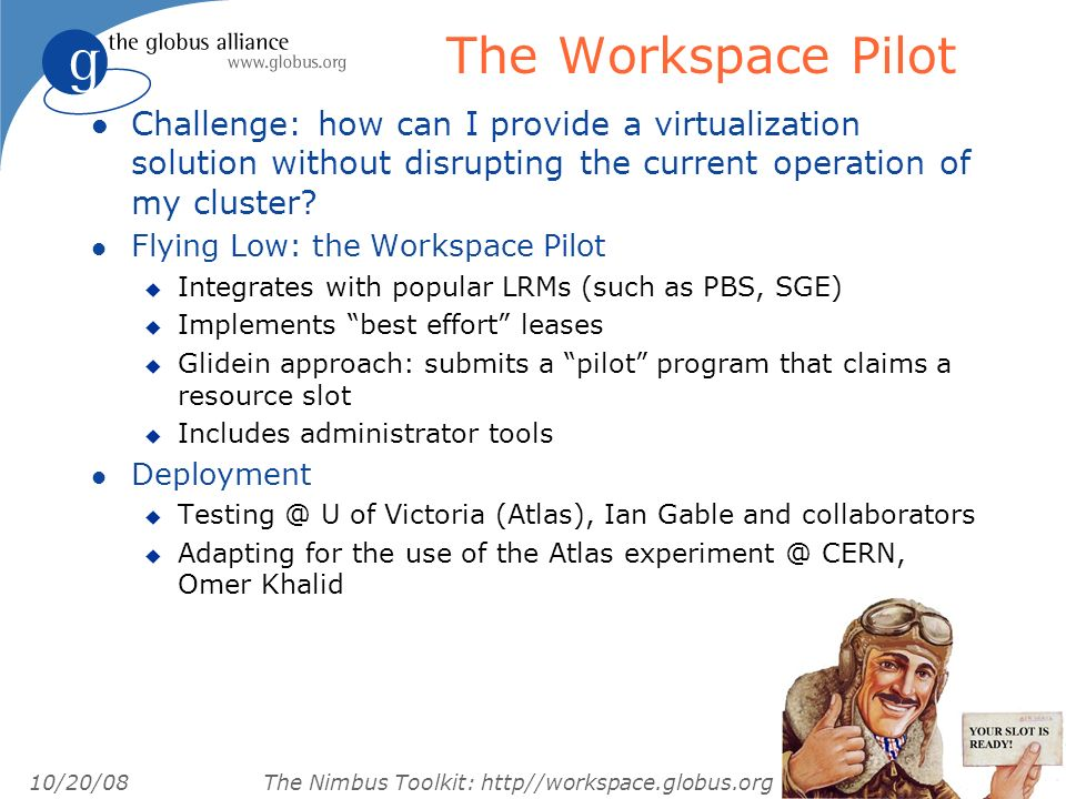 10/20/08 The Nimbus Toolkit: http//workspace.globus.org The Workspace Pilot l Challenge: how can I provide a virtualization solution without disrupting the current operation of my cluster.